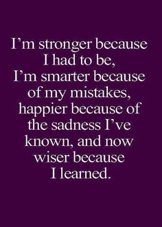 I'm stronger because I had to be, I'm smarter because of my mistakes, happier because of of the sadness I've known and now wiser because I learned.