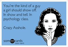 You're the kind of a guy a girl should show off. In show and tell. In psychology class. Crazy Asshole. | Thinking Of You Ecard