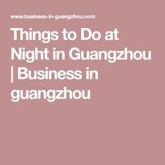 Guangzhou Attractions -- 8 Things to Do at Night in Guangzhou Moving To China, Guangzhou, Things To Do, Night, Business, Things To Make, Store, Business Illustration
