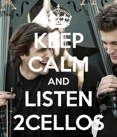 "KEEP CALM AND LISTEN 2CELLOS!!!!!!!!  ""With or without you""s cover is my fav, I love 'em"