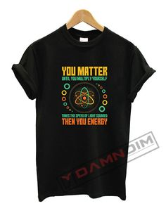 You Matter Unless You Multiply Then You Energy T Shirt. cotton t-shirt (except for heather colors, which contain polyester) by teesbell. Funny Graphic Tees, You Matter, Sweatshirts, T Shirt, Tops, Women, Supreme T Shirt, Tee Shirt, Trainers