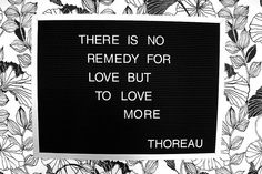 There is no remedy for love but to love more. Love always wins.