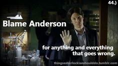 Things a sherlockian should do: Blame Anderson for anything and everything that goes wrong.  Submitted by:thefrailtyofgeniusisaudience