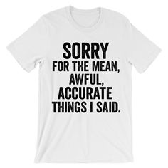 Sorry for the mean awful accurate things i said t-shirt - Fandom Shirts - Ideas of Fandom Shirts - Sorry for the mean awful accurate things i said t-shirt. Printed in California. Rude T Shirts, Sarcastic Shirts, Funny Tee Shirts, Cool Shirts, Funny Hoodies, Slogan Tee, Sweatshirts, Funny Shirt Sayings, T Shirts With Sayings