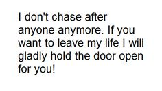 I don't chase after anyone anymore. If you want to leave my life I will gladly hold the door open for you!