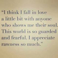 I think I fall in love a little bit with anyone who shows me their soul