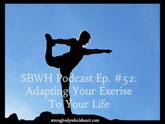 SBWH Podcast Episode 52: Adapting Your Exercise to Your Life. In this week's episode we talk about how you can adapt your exercise to your life instead of adapting your life to your exercise.