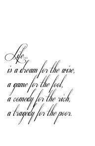 Life...  is a dream for the wise,  a game for the fool,  a comedy for the rich,  a tragedy for the poor. Tattoo