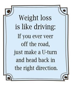 """Fat loss quote of the day: """"Weight loss is like driving: If you ever veer off the road, just make a U-turn and head back in the right direction."""" - """"REPIN"""" if you agree!"""