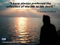 """I have always preferred the reflection of the life to life itself.""   ~Francois Truffaut"