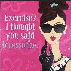 Accessorize not exercise. Then eat chocolate.