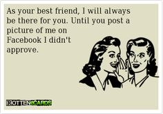 As your Best Friend, I will always be there for you. Until you post a picture of me on Facebook that I didn't approve.