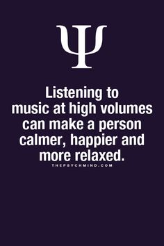 Listening to music at high volumes can make a person calmer, happier, and more relaxed. | Psychology Facts