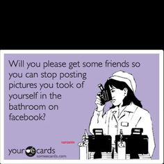 Seriously people, if someone isn't around to take a pic of you please don't subject the world to a picture of you in a bathroom mirror!