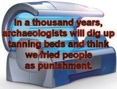 In a thousand years, archaeologists will dig up tanning beds and think we fried people as punishment.