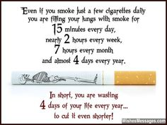 Quit Smoking! Even if you smoke just a few cigarettes daily, you are filling your lungs with smoke for 15 minutes every day, nearly 2 hours every week, 7 hours every month and almost 4 days every year. In short, you are wasting 4 days of your life every year... to cut it even shorter. (Disclaimer: The numbers are approximate, but the danger isn't) via WishesMessages.com