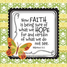 Faith is being sure of what we hope for and certain of what we do not see. Hebrews 11:1
