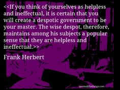 Frank Herbert - quote-If you think of yourselves as helpless and ineffectual, it is certain that you will create a despotic government to be your master. The wise despot, therefore, maintains among his subjects a popular sense that they are helpless and ineffectual.Source: quoteallthethings.com #FrankHerbert #quote #quotation #aphorism #quoteallthethings