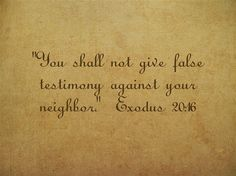"""You shall not give false testimony against your neighbor."" Exodus 20:16"