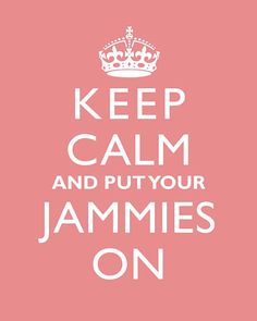 Keep Calm and Put on Your Jammies