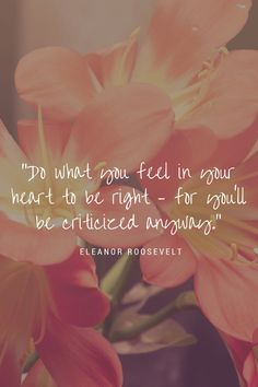 Do what you feel in your heart to be right – for you'll be criticized anyway. Quote by Eleanor Roosevelt. Click to see more quotes by Eleanor Roosevelt, or save this pin to read later.