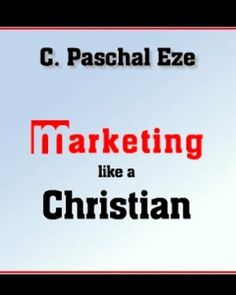 MARKETING LIKE A CHRISTIAN by C. Paschal Eze. $0.99. Publisher: Global Mark Makers (December 11, 2010). 48 pages. Author: C. Paschal Eze