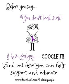"Before you say....""you don't look sick"". I have Epilepsy...GOOGLE IT!!"
