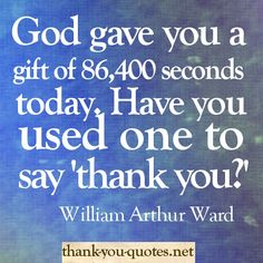 "God gave you a gift of 86,400 seconds today.  Have you used one to say ""thank you?"""