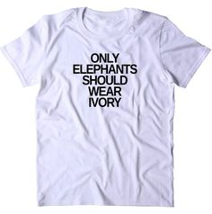 72af109f3 Only Elephants Should Wear Ivory Shirt Elephant Right Activist Animal  Advocate T-shirt