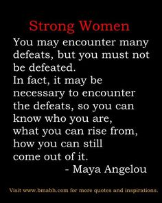 "http://www.bmabh.com/.  encouraging strong women quotes: ""You may encounter many defeats, but you must not be defeated. In fact, it may be necessary to encounter the defeats, so you can know who you are, what you can rise from, how you can still come out of it."" –  Maya Angelou. Follow us for more awesome quotes: https://www.pinterest.com/bmabh/, https://www.facebook.com/bmabh"