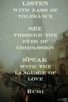"""""""Listen with ears of tolerance. See through the eyes of compassion. Speak with the language of love."""" - Rumi"""