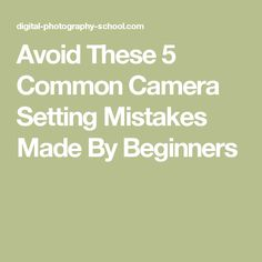 Avoid These 5 Common Camera Setting Mistakes Made By Beginners