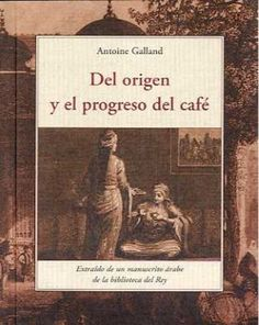 """Del origen y el progreso del cafe. El café, en la Europa del siglo XVII, era una bebida exótica de la que poco se sabía. Antoine Galland, el hombre que dio a conocer """"Las mil y una noches"""" en Europa y que había viajado por Oriente, nos hace revivir, en este texto delicioso y a través del perfume del café, un Oriente de ensueño."""