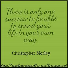 There is only one success: to be able to spend your life in your own way.