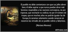 El pueblo no debe contentarse con que sus jefes obren bien; él debe aspirar a que nunca puedan obrar mal. Seremos respetables a las naciones extranjeras, no por riquezas, que excitarán su codicia; no por el número de tropas, que en muchos años no podrán igualar las de Europa; lo seremos solamente cuando renazcan en nosotros las virtudes de un pueblo sobrio y laborioso. (Mariano Moreno)
