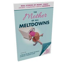 The Mother of All Meltdowns: Real Stories of Moms' Finest (Worst, Completely Awful) Moments - Look for it on Amazon!