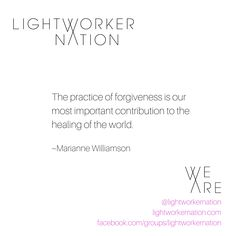 The practice of forgiveness is our most important contribution to the healing of the world.  ~ Marianne Williamson  #lightworkernation