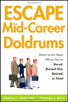 Escape the Mid-Career Doldrums: What to do Next When You're Bored, Burned Out, Retired or Fired by Marcia L. Worthing