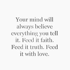 Love Quotes : QUOTATION – Image : Quotes Of the day – Description Your mind will always believe everything you tell it. Feed it faith. Feed it truth. Feed it with love. Sharing is Caring – Don't forget to share this quote ! The Words, Cool Words, Power Of Words, Great Quotes, Quotes To Live By, Inspirational Quotes, Free Your Mind Quotes, Belive In Yourself Quotes, Will Power Quotes