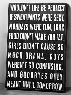 Sweatpants were sexy, mondays were fun, junk food wasn't fattening, girls weren't dramatic, guys weren't confusing, goodbye until tomorrow