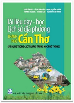 Tài Liệu Dạy - Học Lịch Sử Địa Phương Thành Phố Cần Thơ THPT (NXB Giáo Dục 2016) - Trần Văn Kiệt | Sách Việt Nam