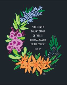 """The flower doesn't dream of the bee. It blossoms and the bee comes."" - Mark Nepo Quote Illustrations on Behance by Ursula Hockman"