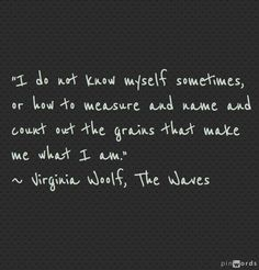 """""""I do not know myself sometimes"""" -Virginia Woolf"""