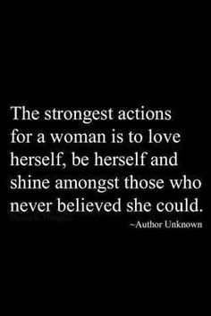 The strongest actions for a woman is to love herself, to be herself and shine amongst those who never believed she could.