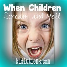 When Children Scream and Yell: How do you respond?  Here's what really helps!  Pinned by @Kidlutions  See all of our pins at http://www.pinteret.com/kidlutions #parenting #therapy #schoolcounseling