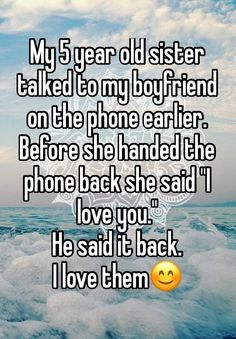 """""""My 5 year old sister talked to myPINTEREST: @BRIIZALLS  boyfriend on the phone earlier. Before she handed the phone back she said """"I love you."""" He said it back. I love them"""""""