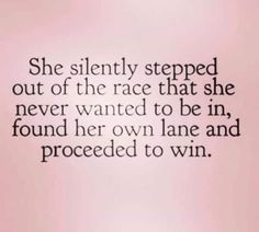 She silently stepped out of the race that she never wanted to be in, found her own lane and proceeded to win. quotes quotes about love quotes for teens quotes god quotes motivation Life Quotes Love, Great Quotes, Change Quotes Job, Quotes To Live By Wise, Be That Girl Quotes, Not Caring Quotes, Better Person Quotes, Respect Quotes Lack Of, I Am Me Quotes