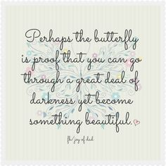 """""""Perhaps the butterfly is proof that you can go through a great deal of darkness yet become something beautiful"""" / quotes for inspiration"""