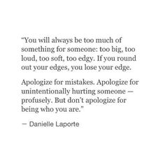 You will always be too much of something for someone: too big, too loud, too soft, too edgy. If you round out your edges, you lose your edge. Apologize for mistakes. Apologize for unintentionally hurting someone profusely. But don't apologize for being who you are :)