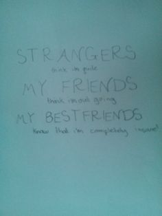 Strangers: Think i'm quiet My Friends: Think i'm out going My BESTfriends: Know that i'm completely insane!